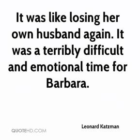 Leonard Katzman  - It was like losing her own husband again. It was a terribly difficult and emotional time for Barbara.