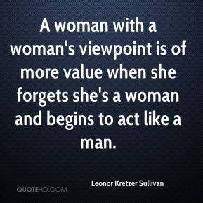 Leonor Kretzer Sullivan  - A woman with a woman's viewpoint is of more value when she forgets she's a woman and begins to act like a man.