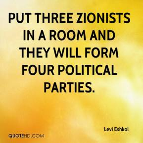 Put three Zionists in a room and they will form four political parties.