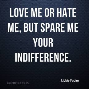 Libbie Fudim  - Love me or hate me, but spare me your indifference.