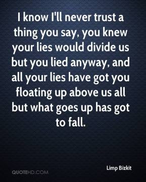 Limp Bizkit  - I know I'll never trust a thing you say, you knew your lies would divide us but you lied anyway, and all your lies have got you floating up above us all but what goes up has got to fall.