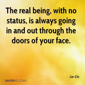 Lin-Chi  - The real being, with no status, is always going in and out through the doors of your face.