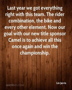 Lin Jarvis  - Last year we got everything right with this team. The rider combination, the bike and every other element. Now our goal with our new title sponsor Camel is to achieve all this once again and win the championship.