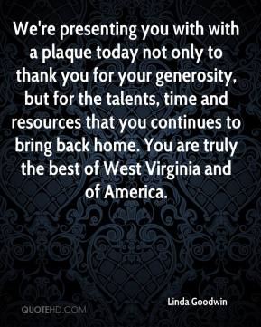 Linda Goodwin  - We're presenting you with with a plaque today not only to thank you for your generosity, but for the talents, time and resources that you continues to bring back home. You are truly the best of West Virginia and of America.