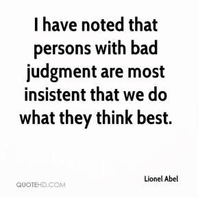 Lionel Abel  - I have noted that persons with bad judgment are most insistent that we do what they think best.