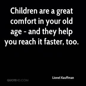 Children are a great comfort in your old age - and they help you reach it faster, too.
