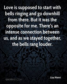Lisa Niemi  - Love is supposed to start with bells ringing and go downhill from there. But it was the opposite for me. There's an intense connection between us, and as we stayed together, the bells rang louder.