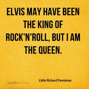 Little Richard Penniman  - Elvis may have been the king of rock'n'roll, but I am the queen.