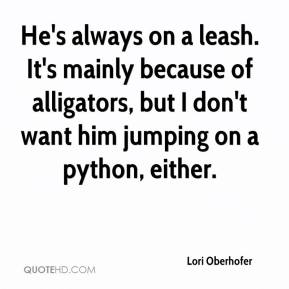 Lori Oberhofer  - He's always on a leash. It's mainly because of alligators, but I don't want him jumping on a python, either.