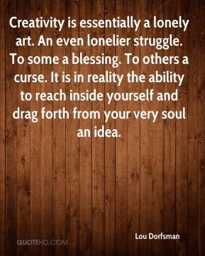 Lou Dorfsman  - Creativity is essentially a lonely art. An even lonelier struggle. To some a blessing. To others a curse. It is in reality the ability to reach inside yourself and drag forth from your very soul an idea.