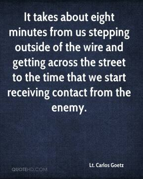 Lt. Carlos Goetz  - It takes about eight minutes from us stepping outside of the wire and getting across the street to the time that we start receiving contact from the enemy.