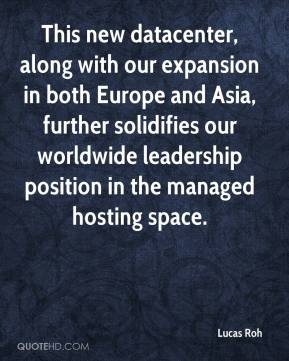 Lucas Roh  - This new datacenter, along with our expansion in both Europe and Asia, further solidifies our worldwide leadership position in the managed hosting space.