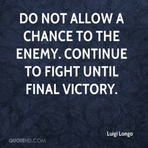 Luigi Longo  - Do not allow a chance to the enemy. Continue to fight until final victory.
