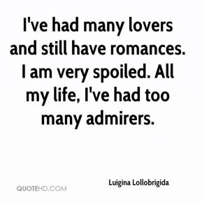 Luigina Lollobrigida  - I've had many lovers and still have romances. I am very spoiled. All my life, I've had too many admirers.