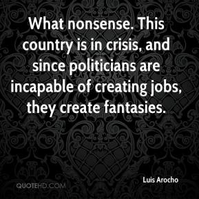 Luis Arocho  - What nonsense. This country is in crisis, and since politicians are incapable of creating jobs, they create fantasies.