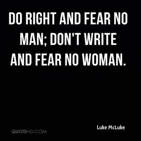 Luke McLuke  - Do right and fear no man; don't write and fear no woman.