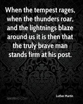 Luther Martin - When the tempest rages, when the thunders roar, and the lightnings blaze around us it is then that the truly brave man stands firm at his post.