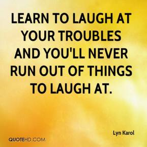Lyn Karol  - Learn to laugh at your troubles and you'll never run out of things to laugh at.