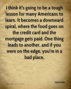 Lynn Law  - I think it's going to be a tough lesson for many Americans to learn. It becomes a downward spiral, where the food goes on the credit card and the mortgage gets paid. One thing leads to another, and if you were on the edge, you're in a bad place.