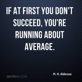 M. H. Alderson  - If at first you don't succeed, you're running about average.