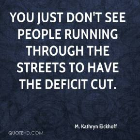 M. Kathryn Eickhoff  - You just don't see people running through the streets to have the deficit cut.