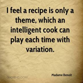 Madame Benoit  - I feel a recipe is only a theme, which an intelligent cook can play each time with variation.