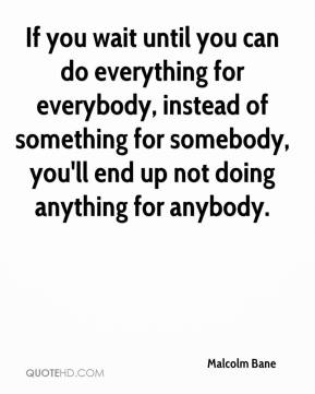 Malcolm Bane  - If you wait until you can do everything for everybody, instead of something for somebody, you'll end up not doing anything for anybody.