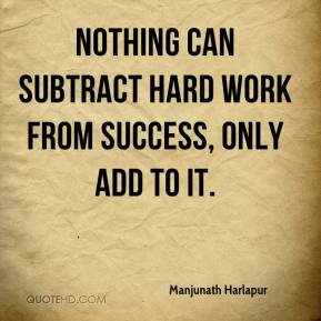 Manjunath Harlapur  - Nothing can subtract hard work from success, only add to it.