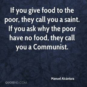 Manuel Alcántara  - If you give food to the poor, they call you a saint. If you ask why the poor have no food, they call you a Communist.