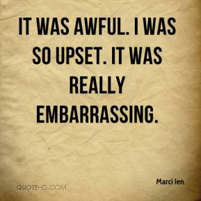Marci Ien  - It was awful. I was so upset. It was really embarrassing.