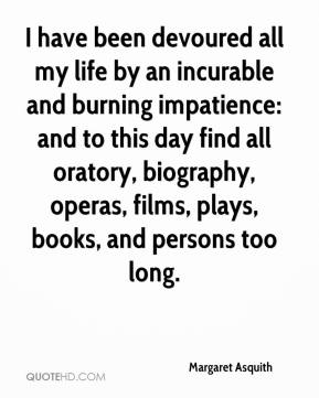 Margaret Asquith  - I have been devoured all my life by an incurable and burning impatience: and to this day find all oratory, biography, operas, films, plays, books, and persons too long.