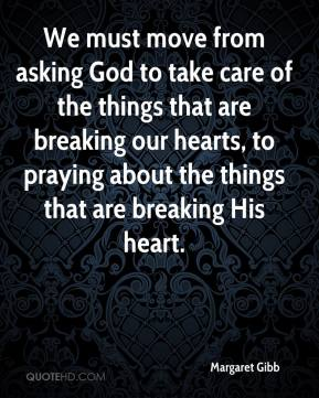 Margaret Gibb  - We must move from asking God to take care of the things that are breaking our hearts, to praying about the things that are breaking His heart.