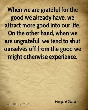 Margaret Stortz  - When we are grateful for the good we already have, we attract more good into our life. On the other hand, when we are ungrateful, we tend to shut ourselves off from the good we might otherwise experience.