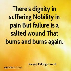 Margery Eldredge Howell  - There's dignity in suffering Nobility in pain But failure is a salted wound That burns and burns again.