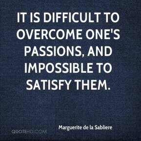 Marguerite de la Sabliere  - It is difficult to overcome one's passions, and impossible to satisfy them.