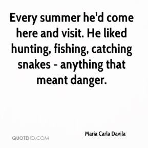 Maria Carla Davila  - Every summer he'd come here and visit. He liked hunting, fishing, catching snakes - anything that meant danger.
