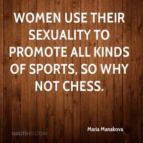 Maria Manakova  - Women use their sexuality to promote all kinds of sports, so why not chess.