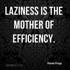 Marian Propp  - Laziness is the mother of efficiency.