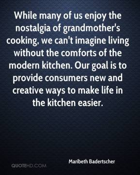 Maribeth Badertscher  - While many of us enjoy the nostalgia of grandmother's cooking, we can't imagine living without the comforts of the modern kitchen. Our goal is to provide consumers new and creative ways to make life in the kitchen easier.