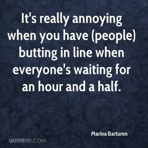 Marina Barturen  - It's really annoying when you have (people) butting in line when everyone's waiting for an hour and a half.