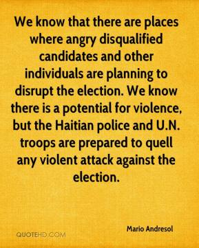 Mario Andresol  - We know that there are places where angry disqualified candidates and other individuals are planning to disrupt the election. We know there is a potential for violence, but the Haitian police and U.N. troops are prepared to quell any violent attack against the election.