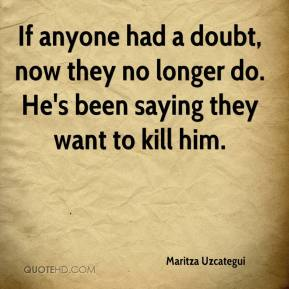 Maritza Uzcategui  - If anyone had a doubt, now they no longer do. He's been saying they want to kill him.