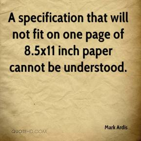 Mark Ardis  - A specification that will not fit on one page of 8.5x11 inch paper cannot be understood.