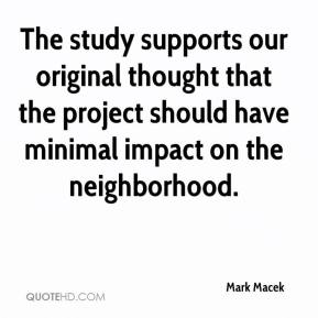 Mark Macek  - The study supports our original thought that the project should have minimal impact on the neighborhood.