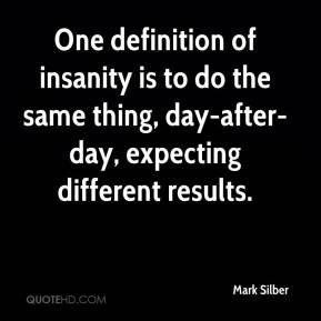 Mark Silber  - One definition of insanity is to do the same thing, day-after-day, expecting different results.