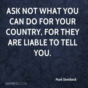 Mark Steinbeck  - Ask not what you can do for your country, for they are liable to tell you.