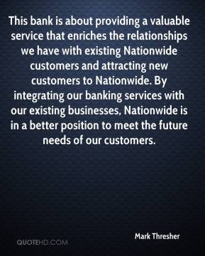 Mark Thresher  - This bank is about providing a valuable service that enriches the relationships we have with existing Nationwide customers and attracting new customers to Nationwide. By integrating our banking services with our existing businesses, Nationwide is in a better position to meet the future needs of our customers.