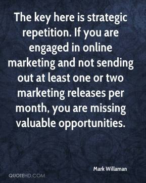 Mark Willaman  - The key here is strategic repetition. If you are engaged in online marketing and not sending out at least one or two marketing releases per month, you are missing valuable opportunities.