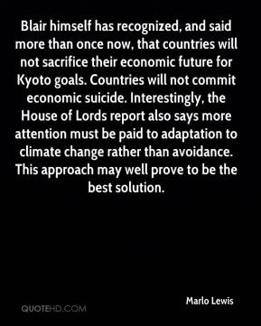 Marlo Lewis  - Blair himself has recognized, and said more than once now, that countries will not sacrifice their economic future for Kyoto goals. Countries will not commit economic suicide. Interestingly, the House of Lords report also says more attention must be paid to adaptation to climate change rather than avoidance. This approach may well prove to be the best solution.