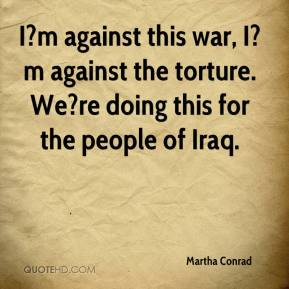 Martha Conrad  - I?m against this war, I?m against the torture. We?re doing this for the people of Iraq.